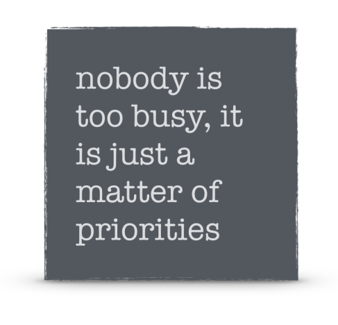 nobody is too busy, it is just a matter of priorities
